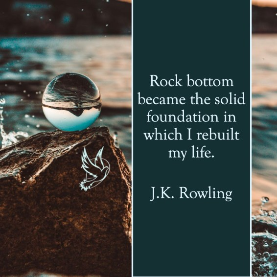 Rock bottom became the solid foundation in which I rebuilt my life