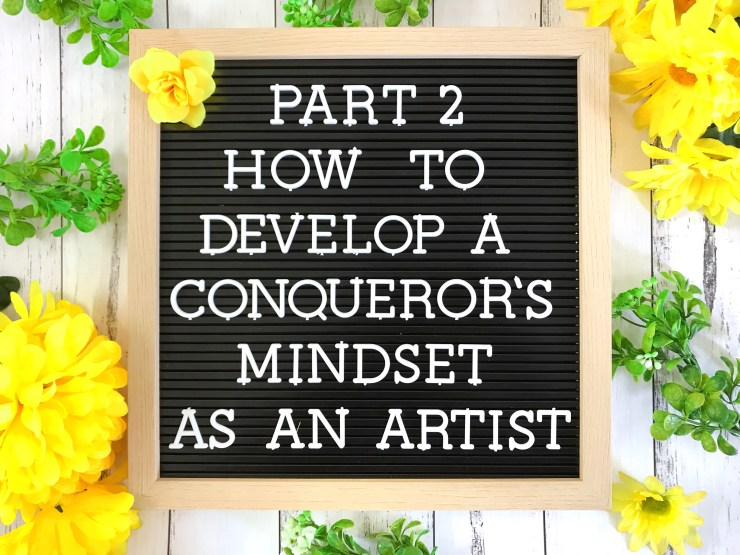 Part 2 - How to Develop a Conqueror's Mindset as an Artist