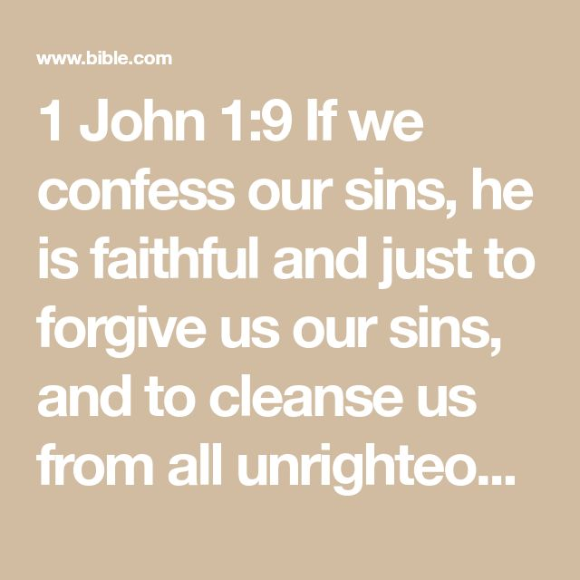 1 John 1:9 If we confess our sins, he is faithful and just to forgive us our sin...