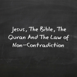 Jesus, The Bible, The Quran, and The Law of Non-Contradiction