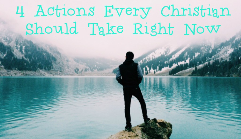 4 Actions Every Christian Should Take Right Now