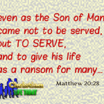 even as the Son of Man came not to be served, but to serve, and to give his life as a ransom for many Matthew 20:28