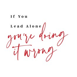 If You Lead Alone, You're Doing It Wrong
