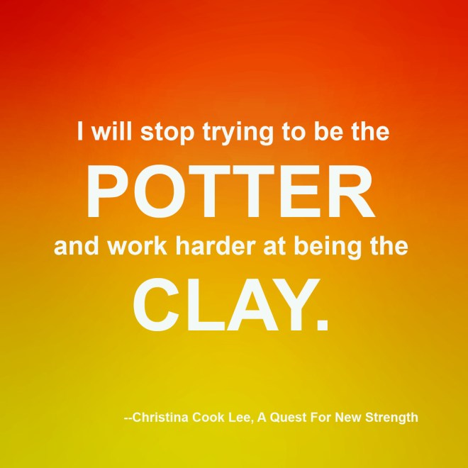 I will stop trying to be the potter and work harder at being the clay. --Christina Cook Lee, A Quest For New Strength