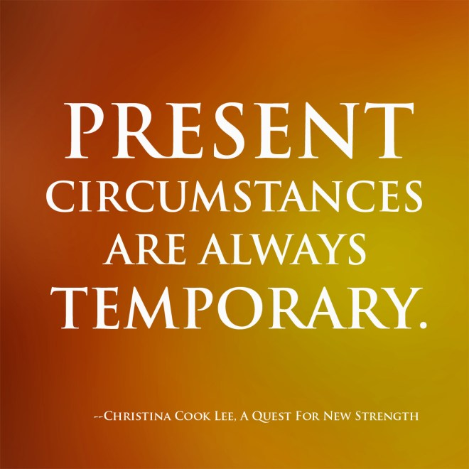 Present circumstances are always temporary. --Christina Cook Lee, A Quest For New Strength