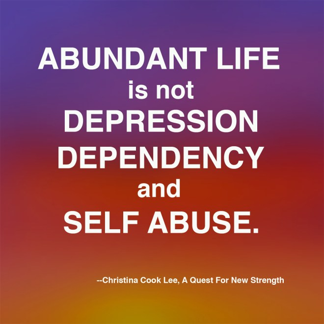 Abundant life is not depression, dependency, and self abuse. --Christina Cook Lee, A Quest For New Strength