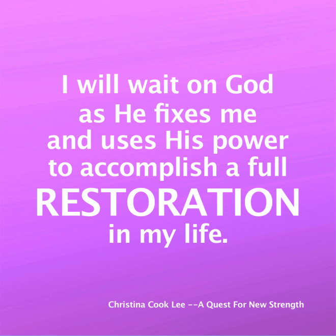 I will wait on God as He fixes me and uses His power to accomplish a full restoration in my life. --Christina Cook Lee, A Quest For New Strength