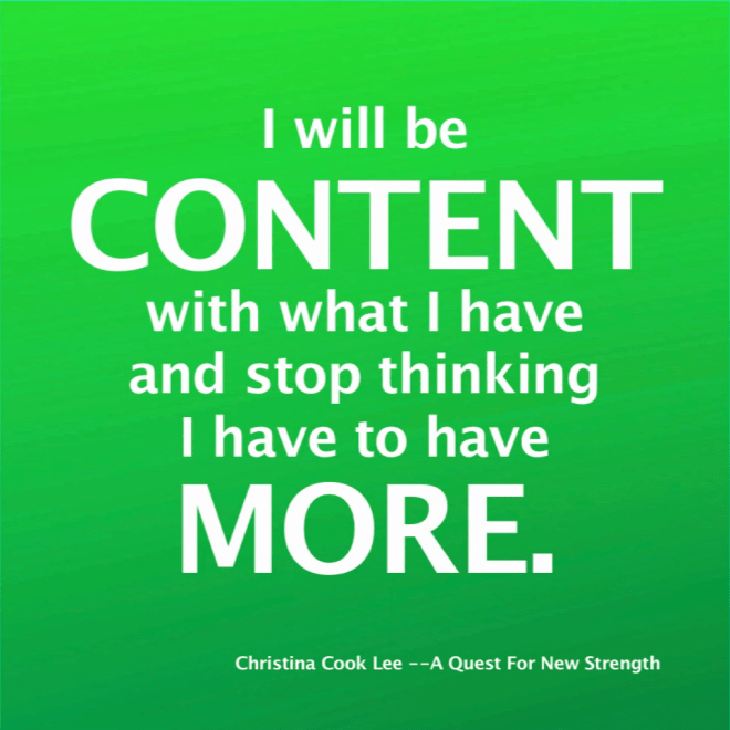 I will be content with what I have and stop thinking I have to have more. --Christina Cook Lee, A Quest For New Strength