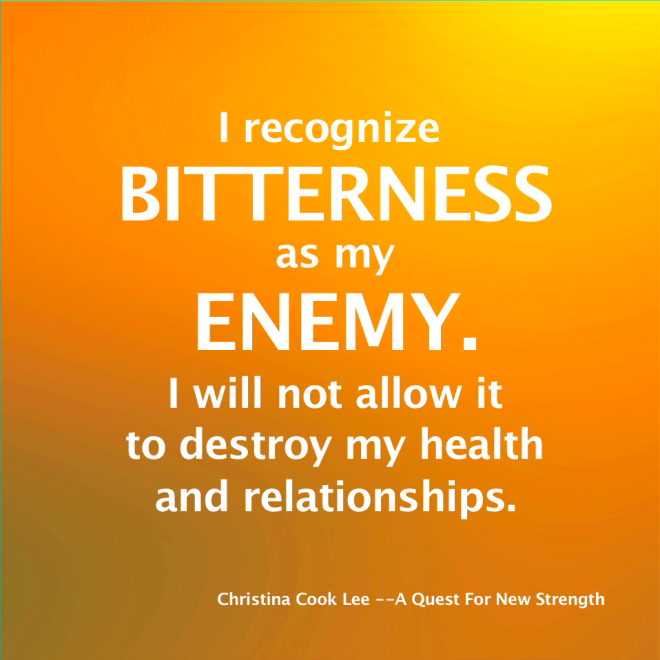 I recognize bitterness as my enemy. I will not allow it to destroy my health and relationships. --Christina Cook Lee, A Quest For New Strength