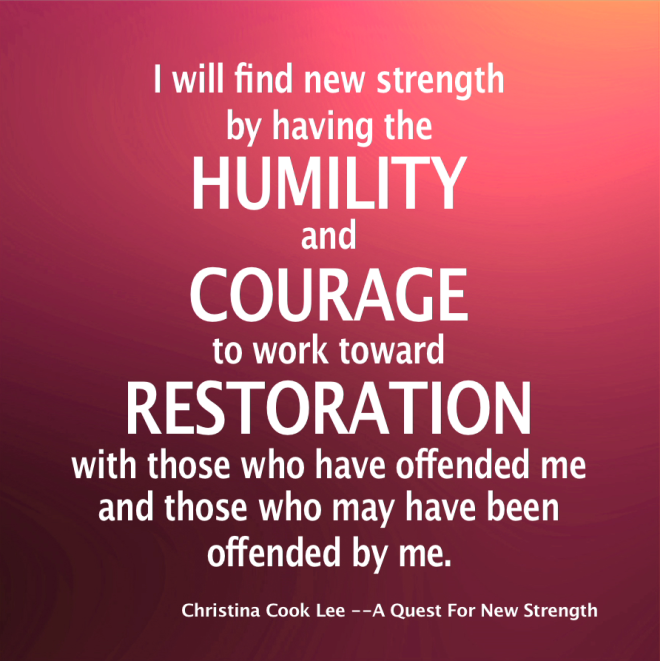 I will find new strength by having the humility and courage to work toward restoration with those who have offended me and those who may have been offended by me. --Christina Cook Lee, A Quest For New Strength
