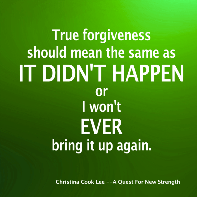 True forgiveness should mean the same as it didn't happen or I won't ever bring it up again. --Christina Cook Lee, A Quest For New Strength