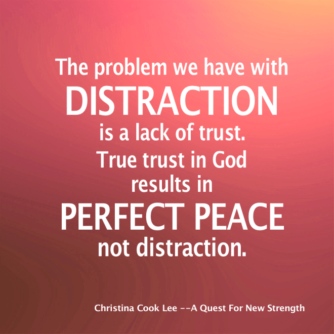 The problem we have with distraction is a lack of trust. True trust in God results in perfect peace—not distraction. --Christina Cook Lee, A Quest For New Strength