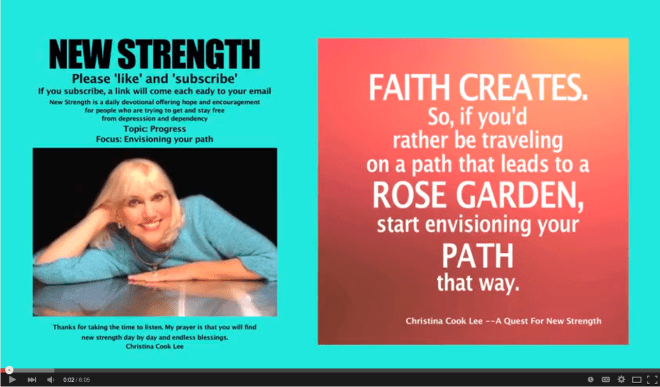 Faith creates. So, if you'd rather be traveling on a path that leads to a rose garden—start envisioning your path that way. --Christina Cook Lee, A Quest For New Strength