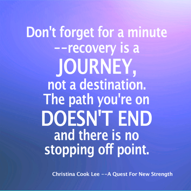 Don't forget for a minute—recovery is a journey, not a destination. The path you're on doesn't end and there is no stopping off point. You have to keep walking and stay on the road. --Christina Cook Lee, A Quest For New Strength