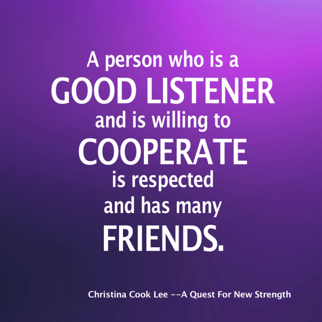 A person who is a good listener and is willing to cooperate is respected and has many friends. --Christina Cook Lee, A Quest For New Strength