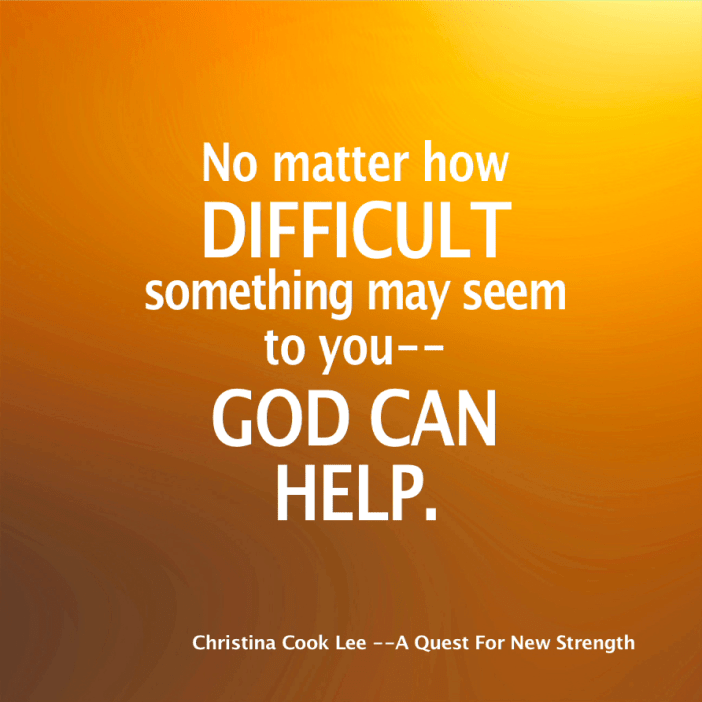 No matter how difficult something may seem to you--God can help. --Christina Cook Lee, A Quest For New Strength