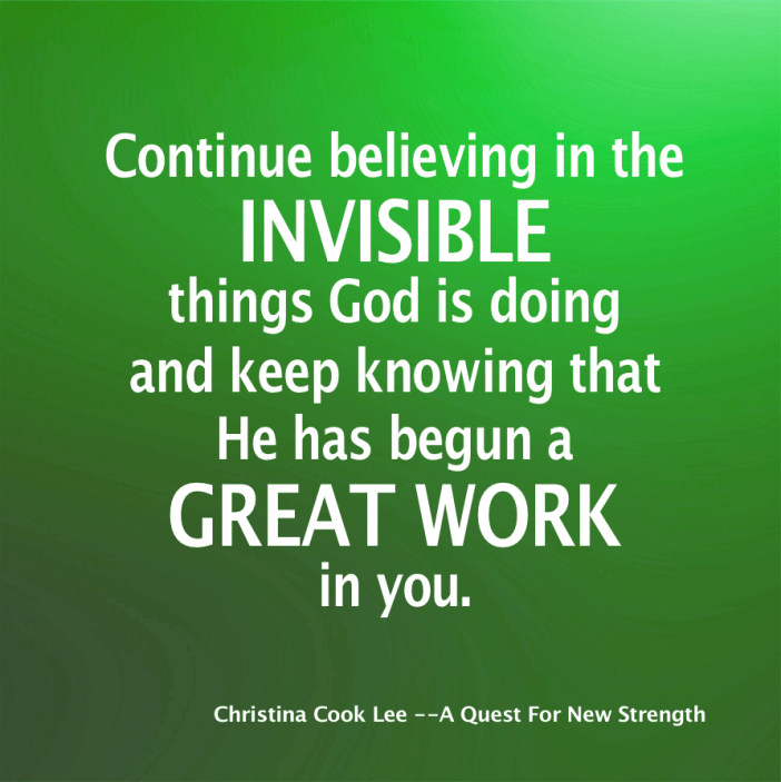 Continue believing in the invisible things God is doing and keep knowing that He has begun a great work in you.