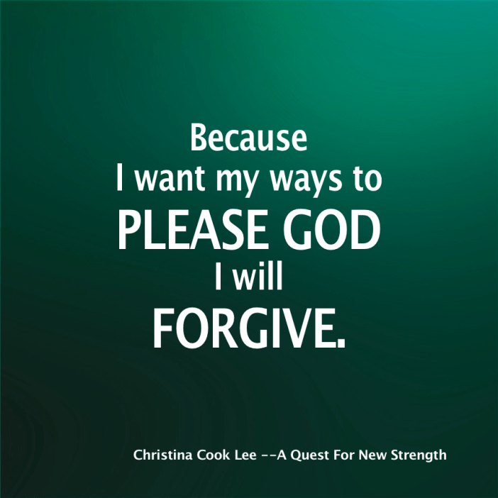 Because I want my ways to please God, I will forgive. --Christina Cook Lee, A Quest For New Strength
