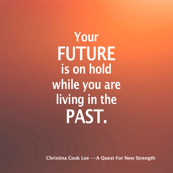 Your future is on hold while you are living in the past. --Christina Cook Lee, A Quest For New Strength