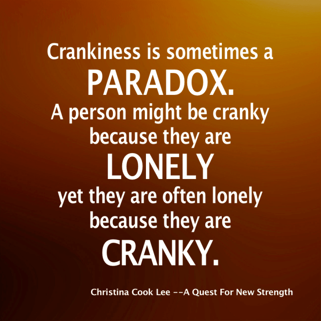 Crankiness is sometimes a paradox. A person might be cranky because they are lonely yet they are often lonely because they are cranky. --Christina Cook Lee, A Quest For New Strength