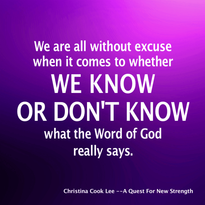 We are all without excuse when it comes to whether we know or don't know what the Word of God really says. --Christina Cook Lee, A Quest For New Strength