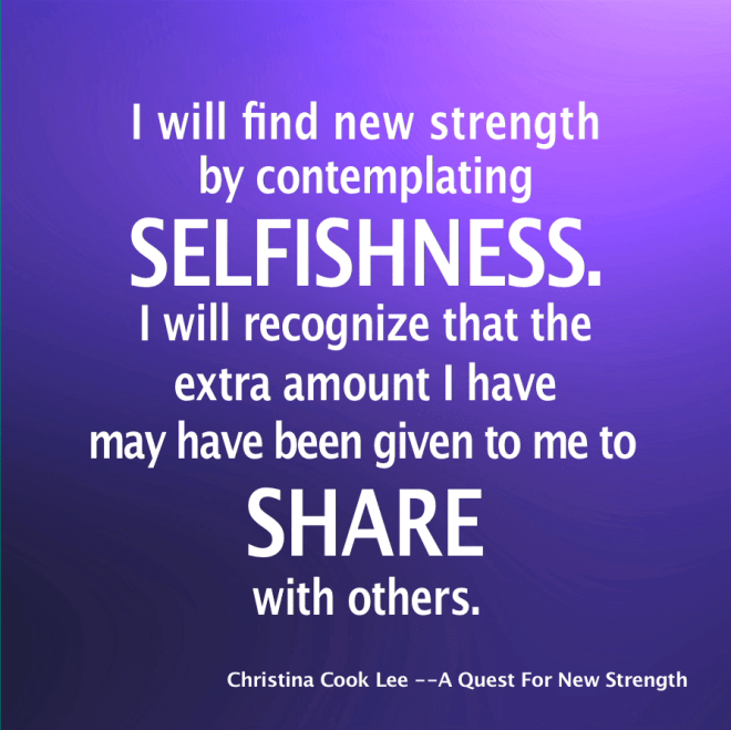 I will find new strength by contemplating selfishness. I will recognize that the extra amount I have, may have been given to me to share with others. --Christina Cook Lee, A Quest For New Strength