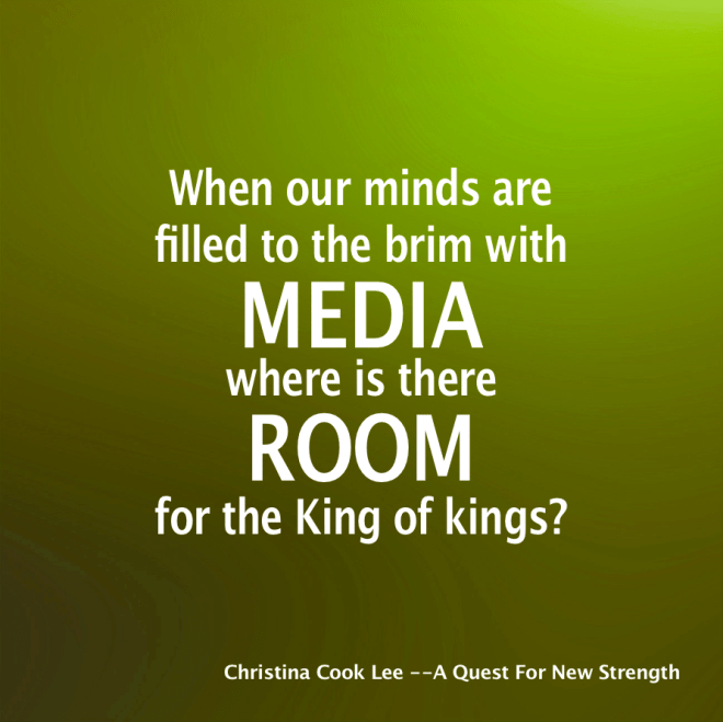 When our minds are filled to the brim with media, where is there room for the King of Kings? --Christina Cook Lee, A Quest For New Strength