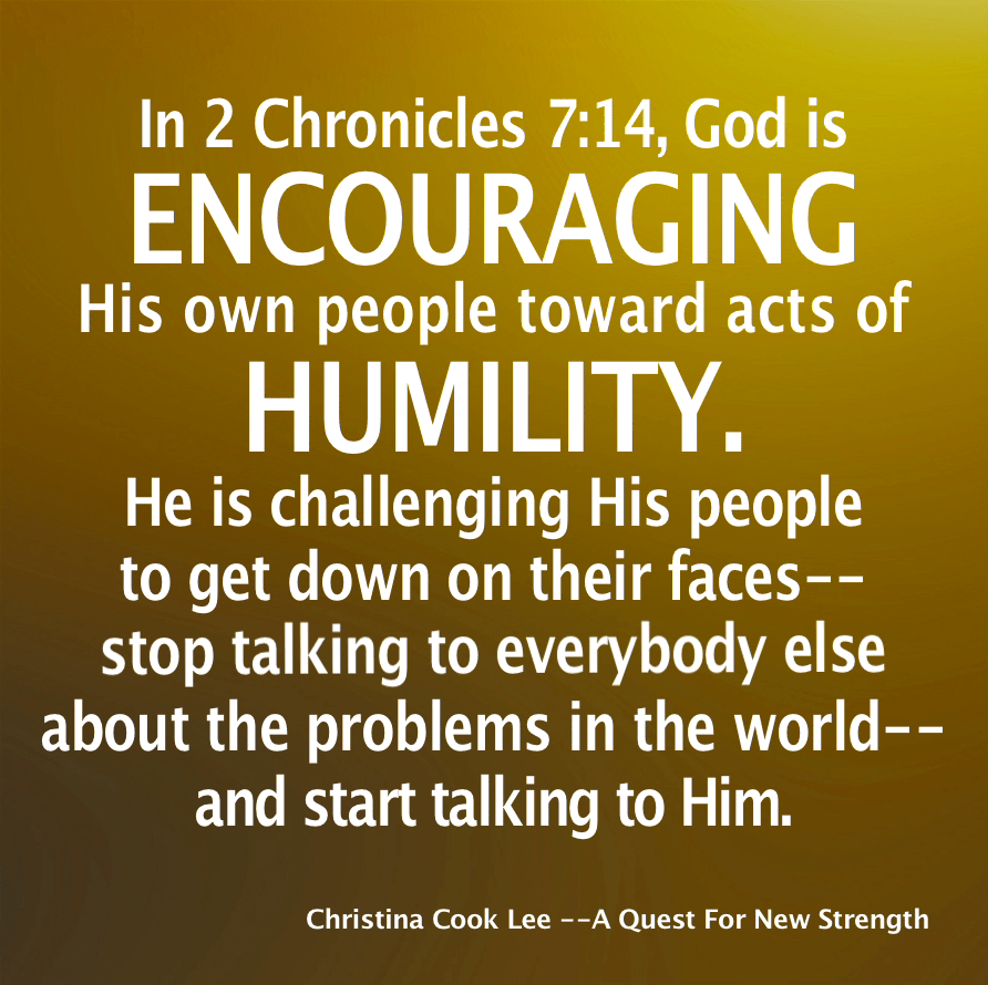 In 2 Chronicles 7:14, God is encouraging His own people toward acts of humility. He is challenging His people to get down on their faces—stop talking to everybody else about the problems in the world—and start talking to Him.  --Christina Cook Lee, A Quest For New Strength