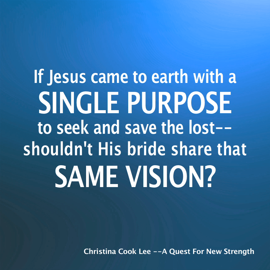 If Jesus came to earth with a single purpose to seek and save the lost--shouldn't His bride share that same vision? --Christina Cook Lee, A Quest For New Strength