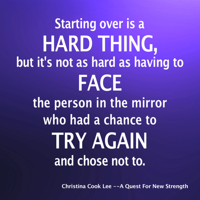 Starting over is a hard thing but it's not as hard as having to face the person in the mirror who had the chance to try again and chose not to. --Christina Cook Lee, A Quest For New Strength