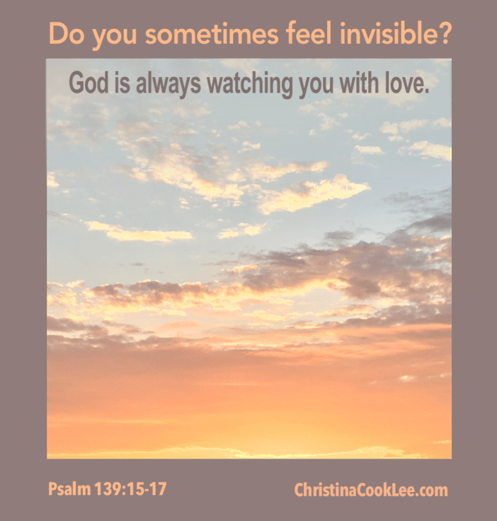 Do you sometimes feel invisible? God is always watching you with love. Psalm 139:15-17, christinacooklee.com