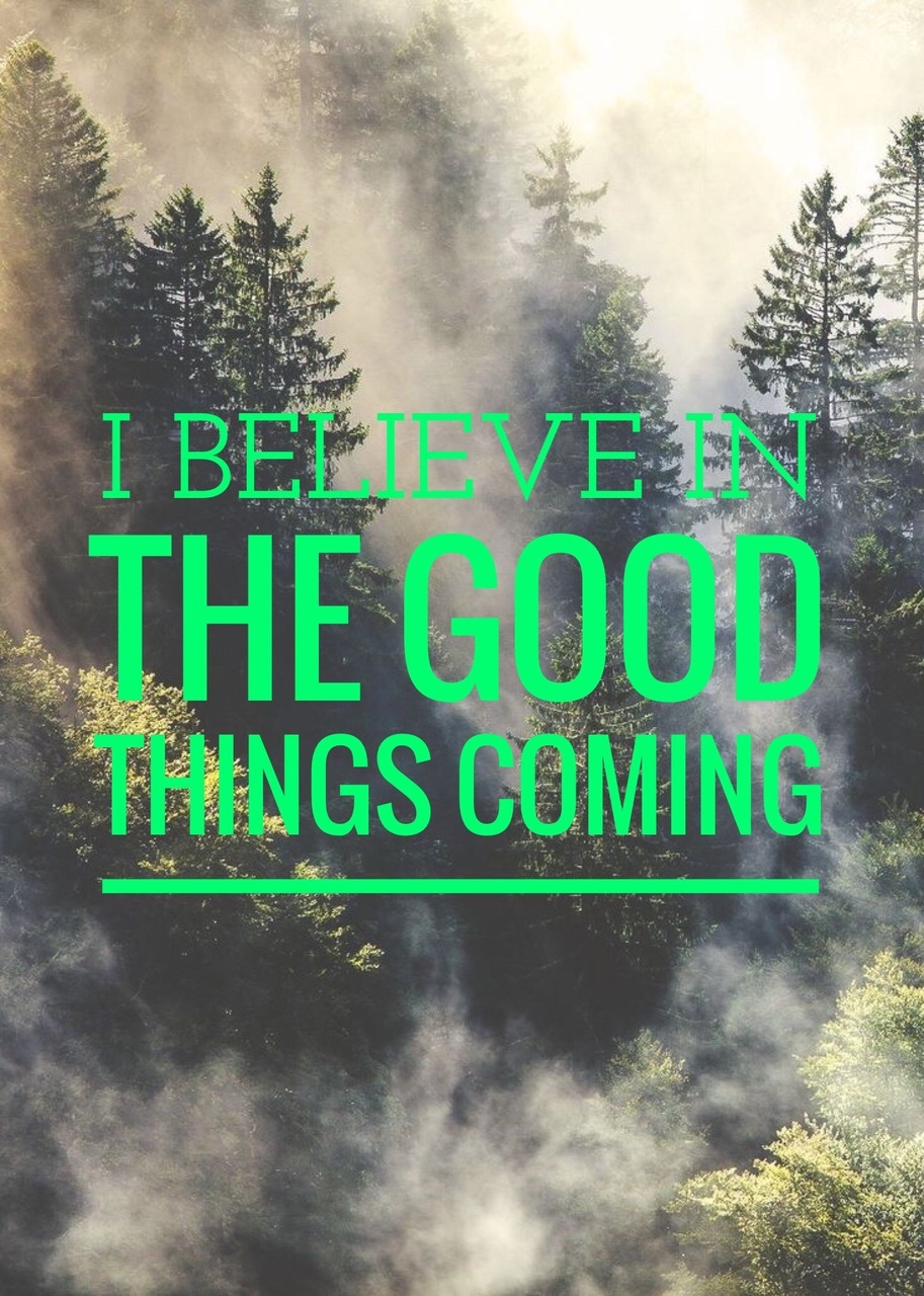 """I Believe In The Good Things Coming…"""