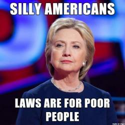 Hillary Clinton aka Butcher of Benghazi to America - laws are for poor people