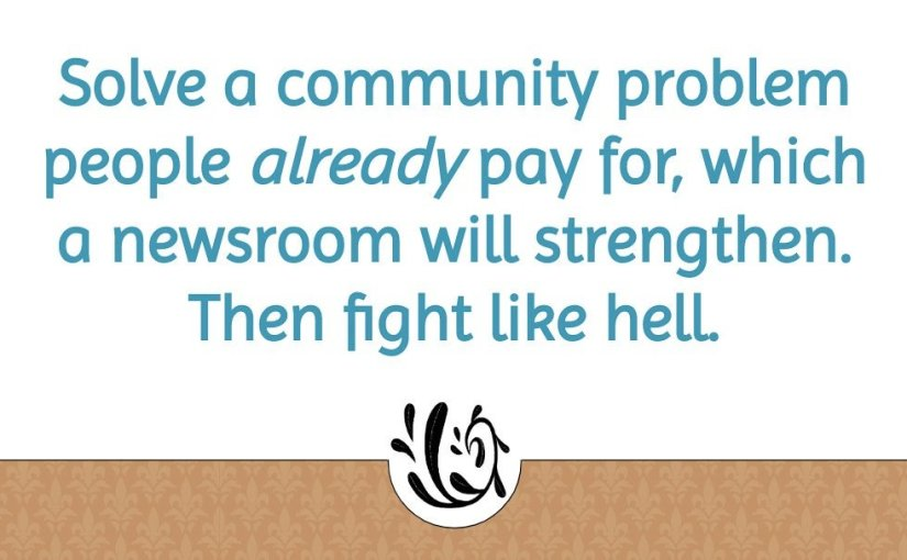 "Text that says: ""Solve a community problem people already pay for, which a newsroom will strengthen. Then fight like hell."""