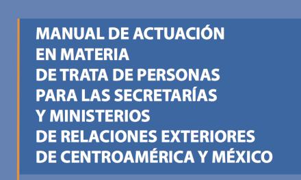 MANUAL DE ACTUACIÓN EN MATERIA DE TRATA DE PERSONAS PARA LAS SECRETARÍAS Y MINISTERIOS DE RELACIONES EXTERIORES DE CENTROAMÉRICA Y MÉXICO