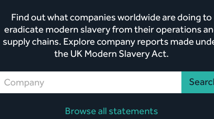 MODERN SLAVERY REGISTRY: Find out what companies worldwide are doing to eradicate modern slavery from their operations and supply chains. Explore company reports made under the UK Modern Slavery Act