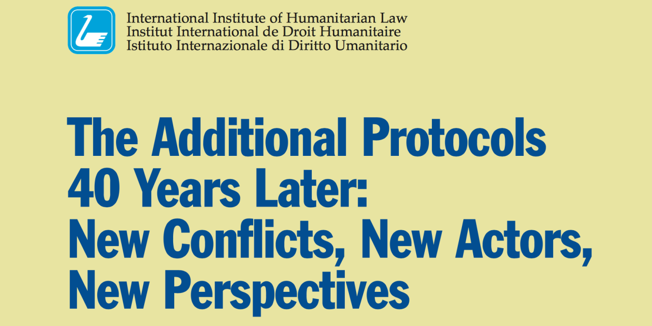 International Institute of Humanitarian Law – The Additional Protocols 40 Years Later: New Conflicts, New Actors, New Perspectives