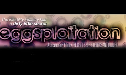 "The Center for Bioethics and Culture produced the documentary ""Eggsploitation"" which spotlights the booming business of human eggs told through the tragic and revealing stories of real women who became involved and whose lives have been changed forever"