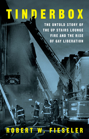 Tinderbox: The Untold Story of the Up Stairs Lounge Fire and the Rise of Gay Liberation by Robert W. Fieseler (W.W. Norton & Company – Liveright)