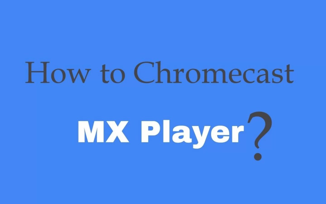How to Chromecast MX Player to TV?
