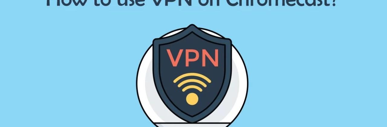 How to use a VPN on Chromecast? [2019]