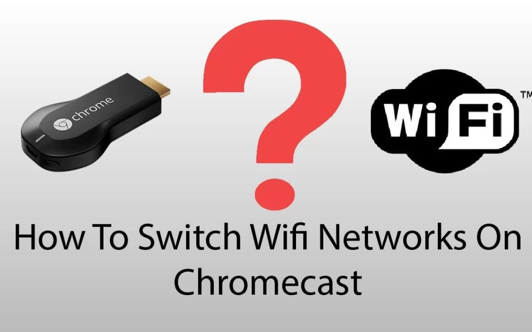 How to Switch/Change Chromecast Wi-Fi Network?