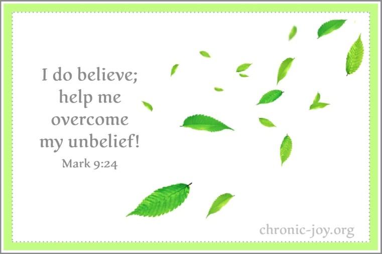 Mark 9:24 - I do believe; help me overcome my unbelief!