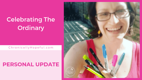 Title on the left reads, Celebrating The Ordinary, personal update by Chronically Hopeful, on the right a picture of Char wearing a pink vest and yellow earrings, she's laughing and holding a few coloured markers and pens.