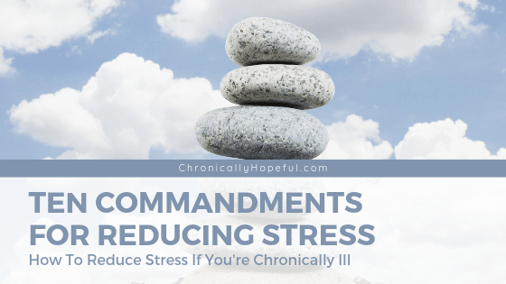 A stack of pebbles with clouds in the sky in teh background. Title reads: Ten commandments for reducing stress. How to reduce stress if you're chronically ill.