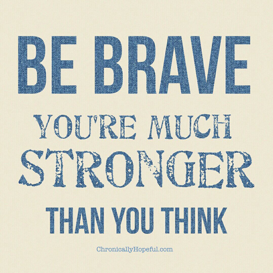 Be brave, you're much stronger than you think