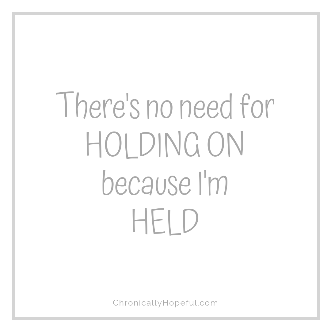 There's no need for holding on, because I'm held, by Chronically Hopeful