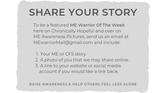 Share Your Story. If you'd like to be featured ME Warrior of the week, email us with your story and photo.