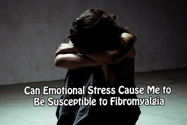 Can Emotional Stress Cause Me to Be Susceptible to Fibromyalgia