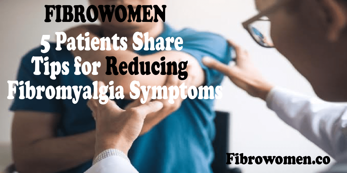 5 Patients Share Tips for Reducing Fibromyalgia Symptoms | Fibrowomen.co